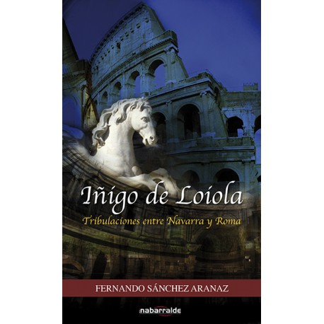 Iñigo de Loiola. Tribulaciones entre Navarra y Roma